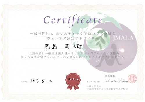 Certificate 一般社団法人 ホリスティックアロマライフ協会 ウェルネス認定アドバイザー 岡島英樹 上記の者は一般社団法人日本ホリスティックアロマライフ協会ウェルネス認定アドバイザーの全過程を終了したことをここに証明する。DATE:2016.5.4 SIGNATURE:代表理事 Sumiko Nobori 一般社団法人 日本ホリスティックアロマライフ協会
